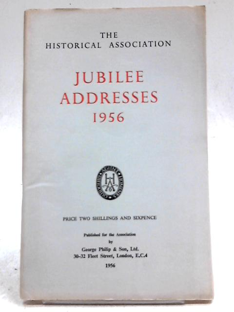 Jubilee Addresses 1956 The Historical Association by Various