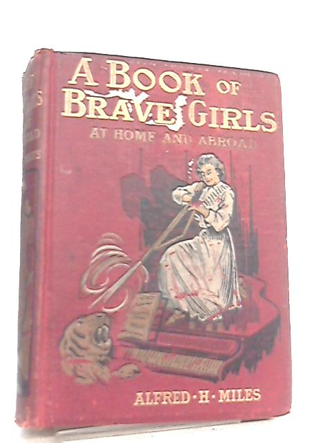 A Book Of Brave Girls At Home And Abroad by Edited by Alfred H. Miles