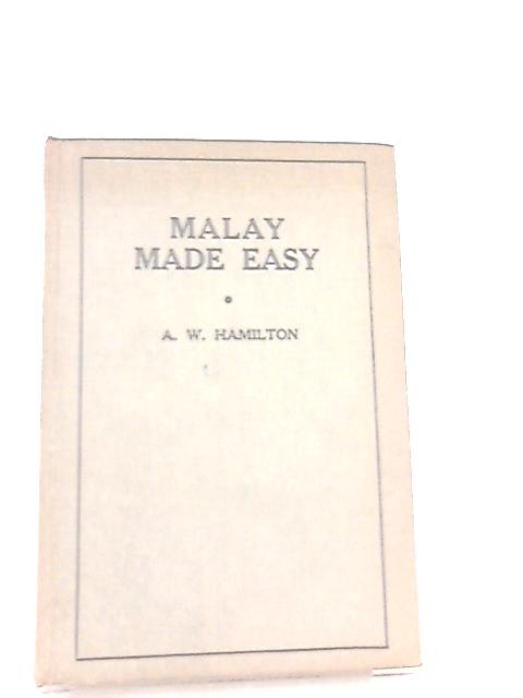Malay Made Easy, Covering the Dutch East Indies and Malaya By A. W. Hamilton