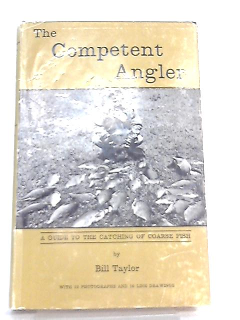 The Competent Angler, A Guide to the Catching of Coarse Fish by Bill Taylor