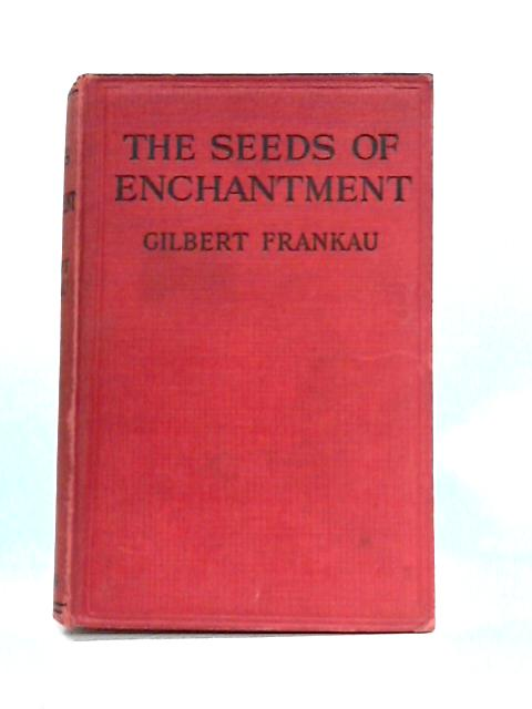 The Seeds Of Enchantment By Gilbert Frankau