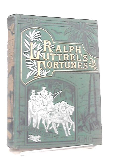 Ralph Luttrel's Fortunes, By Rail, by Road, and by Sea by Robert St. John Corbet