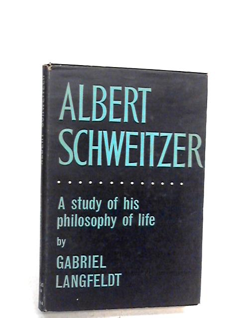 Albert Schweitzer: A study of his philosophy of life By Langfeldt, Gabriel