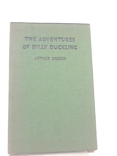 The Adventures of Dilly Duckling By Arthur Groom