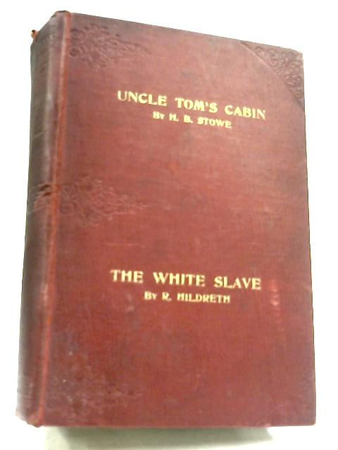 Uncle Tom's Cabin, and, The White Slave By Harriet Beecher Stowe & R. Hildreth