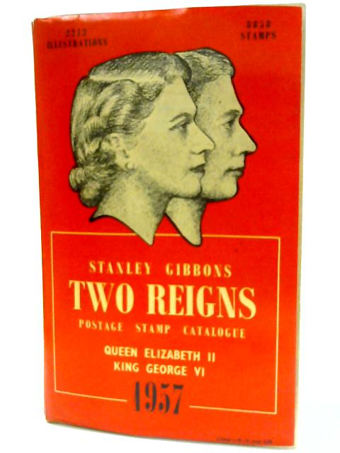 Stanley Gibbons Two Reigns Priced Catalogue of King George VI and Queen Elizabeth II Postage Stamps. 1957 by Stanley Gibbons