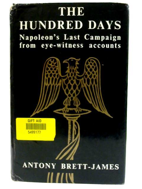 The Hundred Days: Napoleon's last campaign from eye-witness accounts by Brett-James, Antony