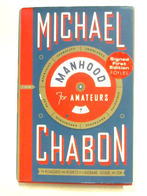 Manhood for Amateurs: The Pleasures and Regrets of a Husband, Father, and Son by M. Chabon