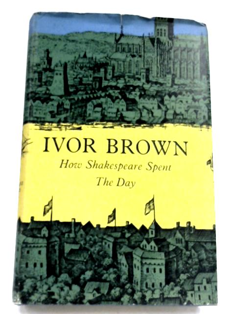 How Shakespeare Spent The Day By Ivor Brown