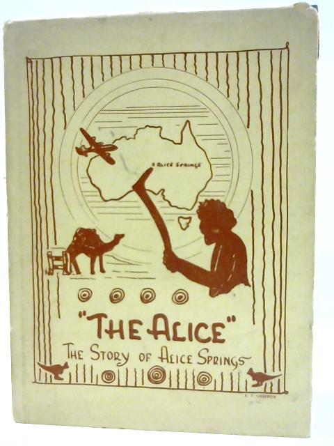The Alice: A Story of the Town and District of Alice Springs, Northern Territory. by GOREY, Nathalie.