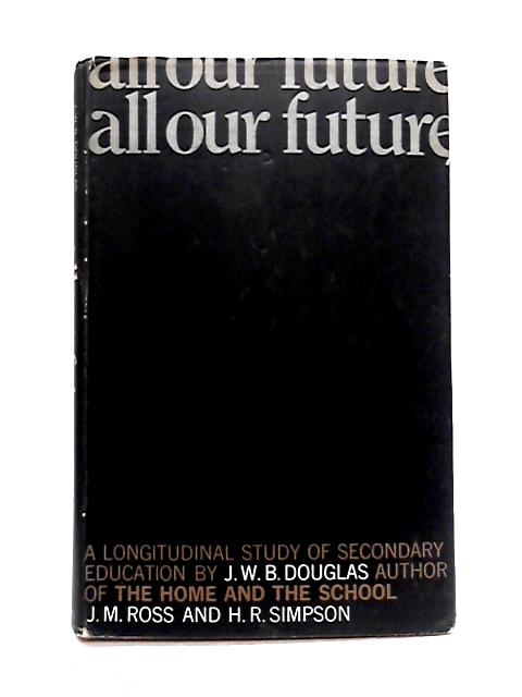 All Our Future: A Longitudinal Study of Secondary Education by J.W.B. Douglas