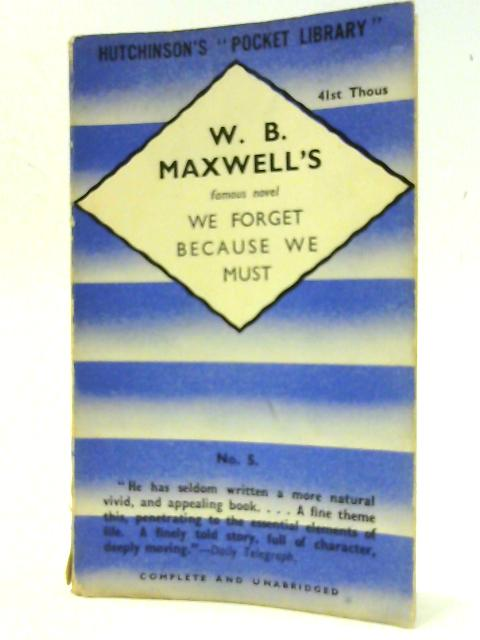 We Forget Because We Must by W. B. Maxwell