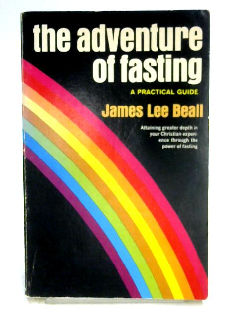 The Adventure of Fasting: A Practical Guide By James Lee Beall