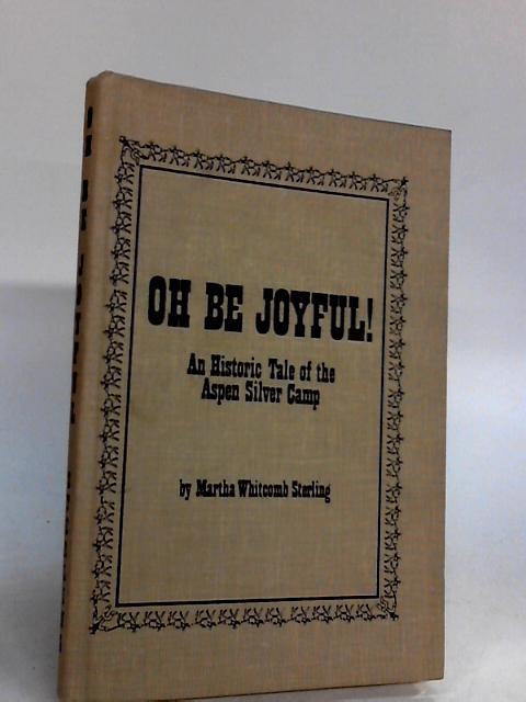 Oh be joyful!: An historic tale of the Aspen Silver Camp By Sterling, Martie