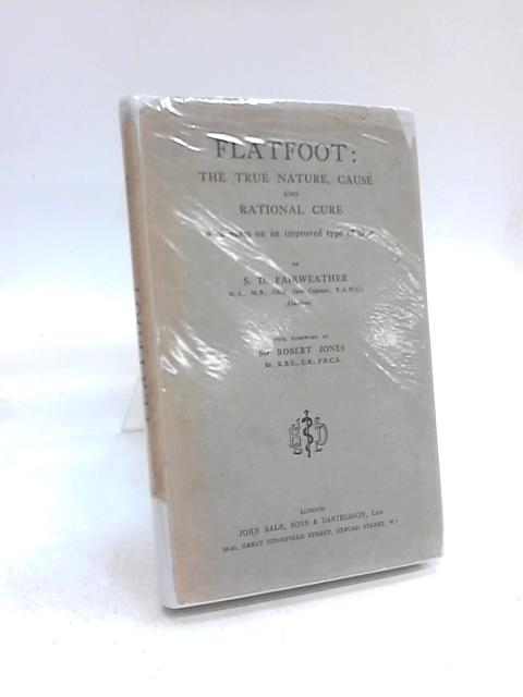 Flatfoot. The True Nature, cause and Rational Cure, with Notes on an Improved Type of Shoe by S D Fairweather