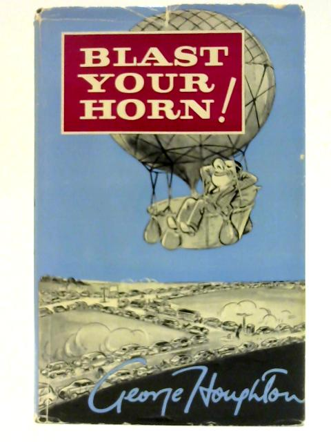Blast Your Horn: A light-hearted toot-toot from a non-motorist, George Houghton, who also did the cartoons By Houghton, George