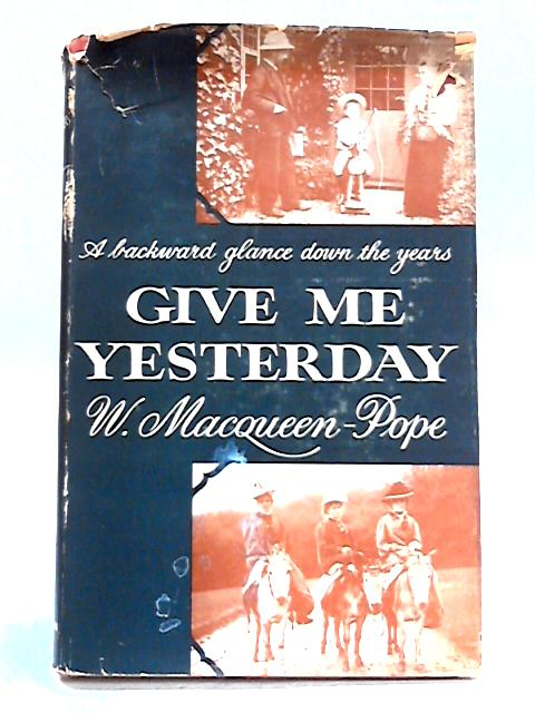 Give Me Yesterday: A Backward Glance Down the Years by Walter MacQueen-Pope