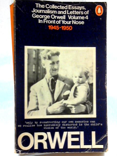 The Collected Essays, Journalism and Letters of George Orwell : Volume 4 : In Front of Your Nose 1945-1950 by George Orwell