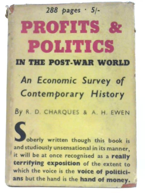Profits and Politics in the Post-War World : An Economic Survey of Contemporary History by R. D. Charques and A. H. Ewen by Charques, Richard Denis. Alfred Harry Ewen