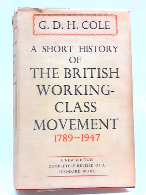 A Short History of The British Working-Class Movement 1789-1947 by G D H. Cole