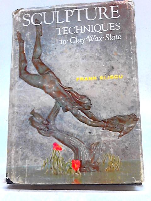 Sculpture Techniques In Clay, Wax, Slate by Frank Eliscu