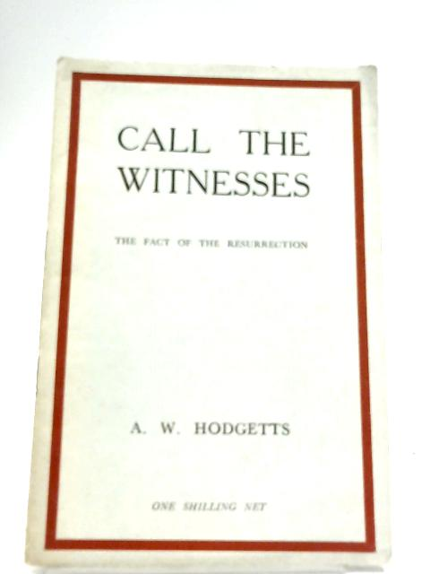 Call The Witnesses: The Fact Of The Resurrection by A. W. Hodgetts
