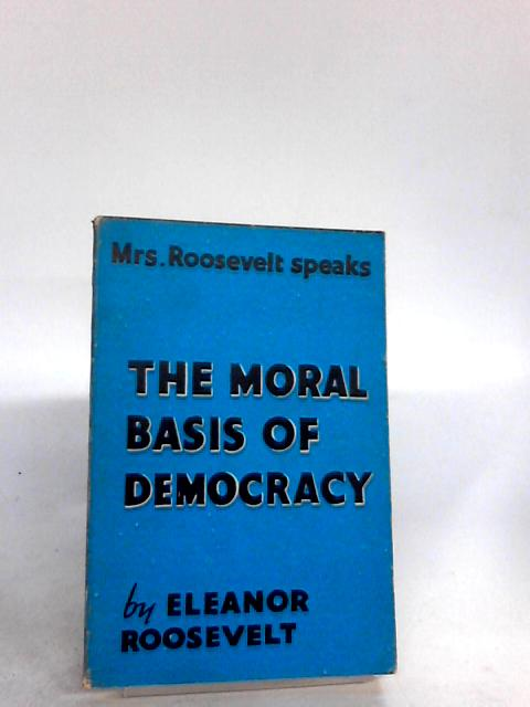The Moral Basis of Democracy By Roosevelt, Eleanor