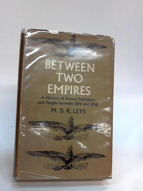 Between two Empires: A history of French politicians and people between 1814 and 1848 By Leys, Mary Dorothy Rose