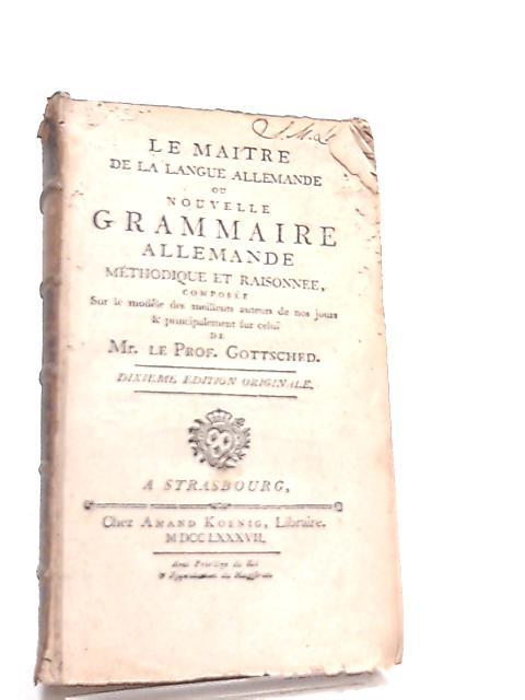 La Maitre de langue Allemande. Nouvelle Grammaire Allemande, Methodique et Raisonnee by Mr. le Prof. Gottsched