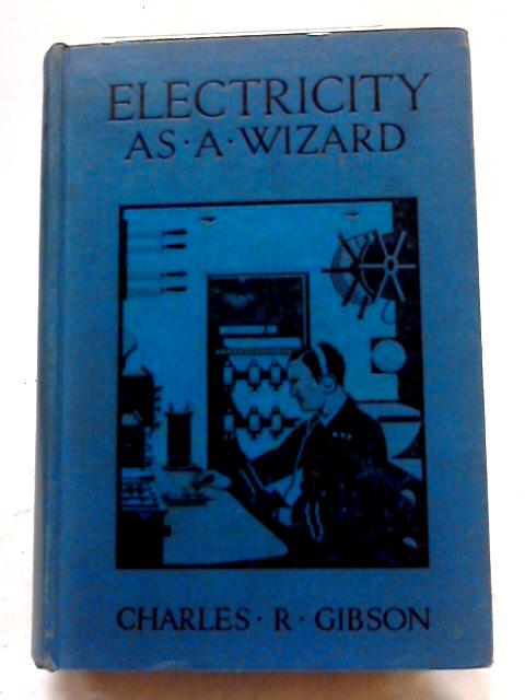 Electricity As A Wizard. Explaining How It Works And What We Know of It by Charles R Gibson