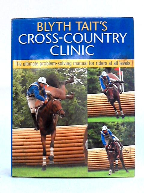 Blyth Tait's Cross-country Clinic: The Ultimate Problem-solving Manual for Riders at All Levels by Blyth Tait