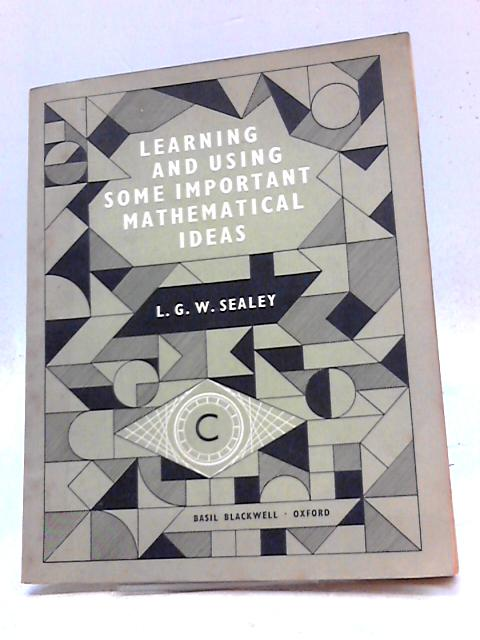 Learning and Using Some Important Mathematical Ideas by L. G. W. Sealey