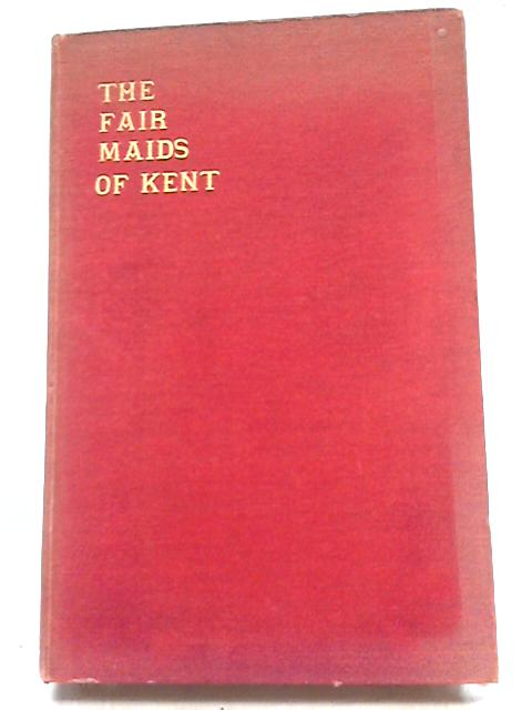 The Fair Maids Of Kent - By A Man Of Kent by Rev. A. Winnifrith