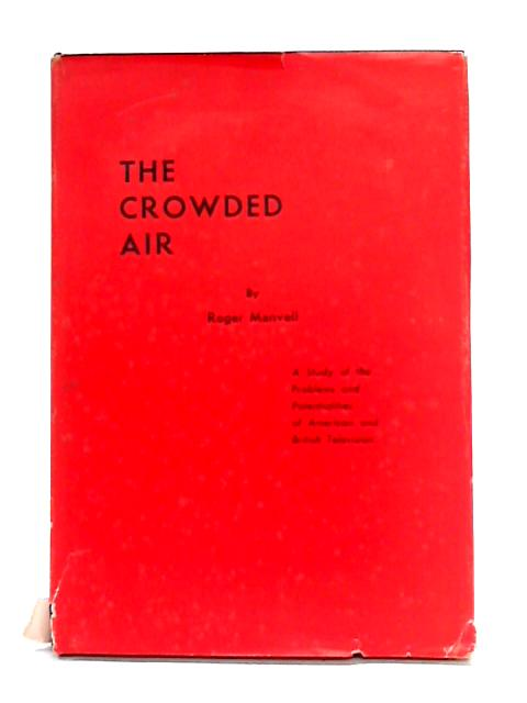 The Crowded Air: A Study of the Problems and Potentialities of American and British Television By Roger Manvell