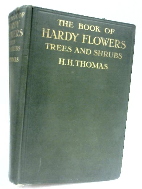 The Book Of Hardy Flowers, Trees And Shrubs by H. H. Thomas