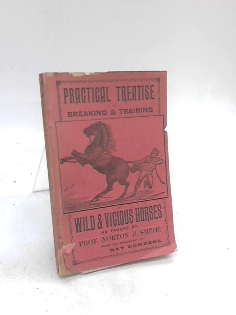 Practical Treatise on the Breaking and Training Wild and Vicious Horses as Taught By Prof. Norton B. Smith Under the Management of Nat Behrens. by Norton B. Smith