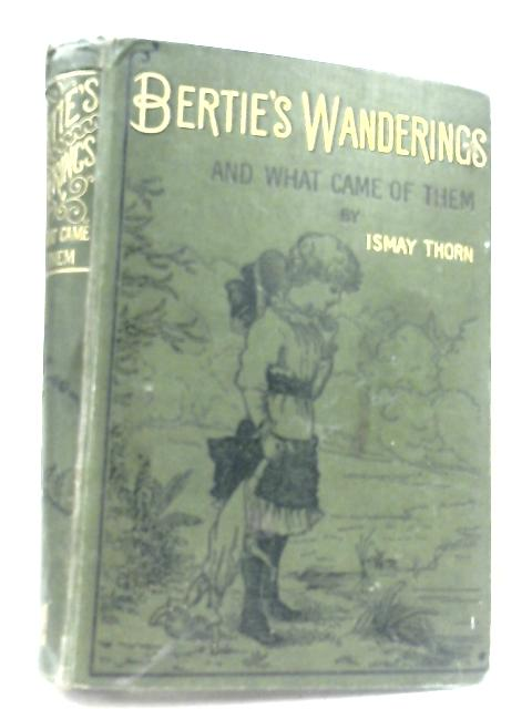 Bertie's Wanderings And What Came Of Them by Ismay Thorn
