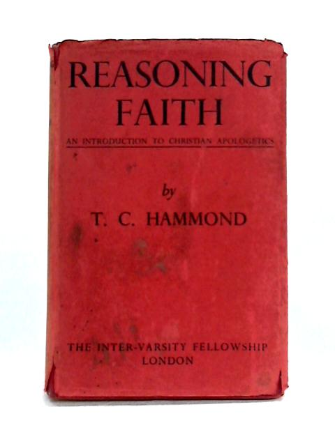 Reasoning Faith: An Introduction to Christian Apologetics By T.C. Hammond