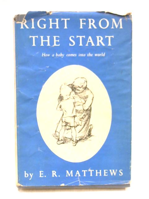 Right from the Start: How a Baby Comes into the World by E.R. Matthews