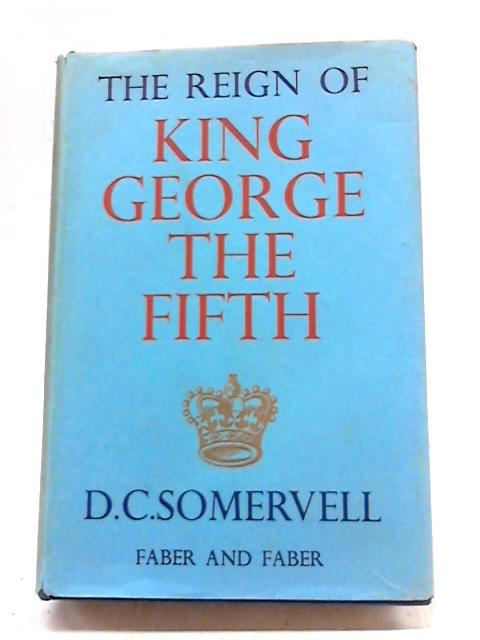 The Reign Of King George The Fifth: An English Chronicle by D.C. Somervell