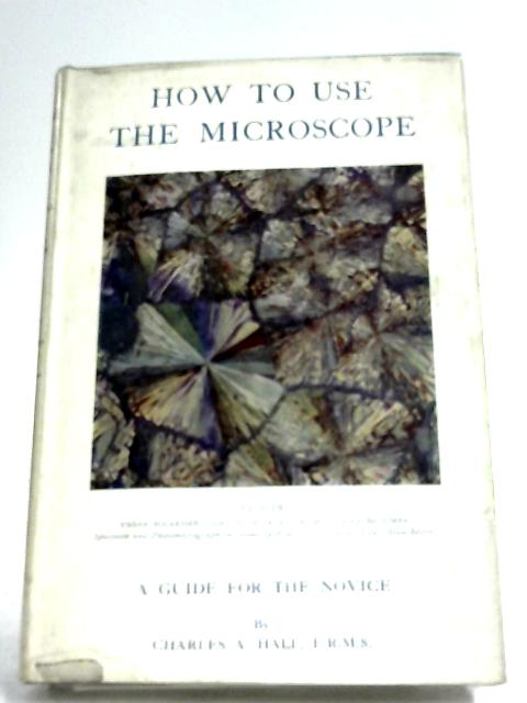 How To Use The Microscope: A Guide For The Novice by Charles A. Hall