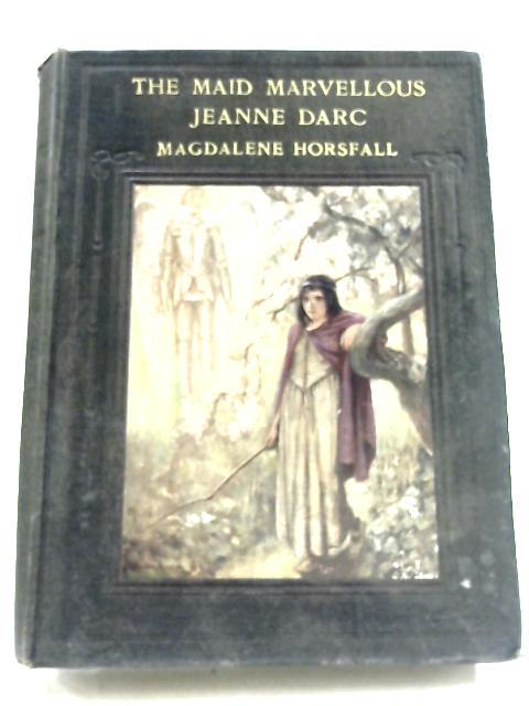 The Maid Marvellous: Jeanne Darc By Magdalene Horsfall