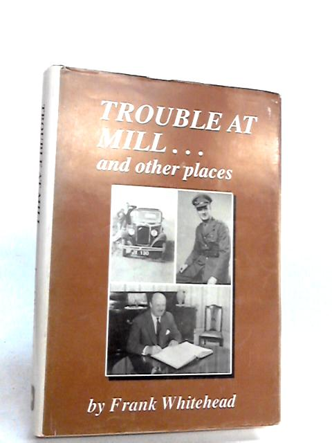 Trouble at Mill...and Other Places by Whitehead, Frank