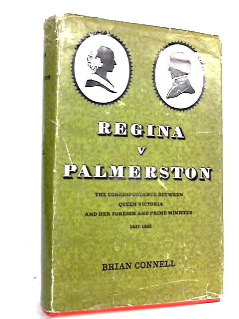 Regina V. Palmerston. The Correspondence between Queen Victoria and Her Foreign and Prime Minister, 1837-1865 by Connell, Brian