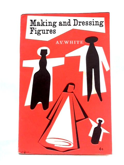 Making and Dressing Figures by Alice V. White