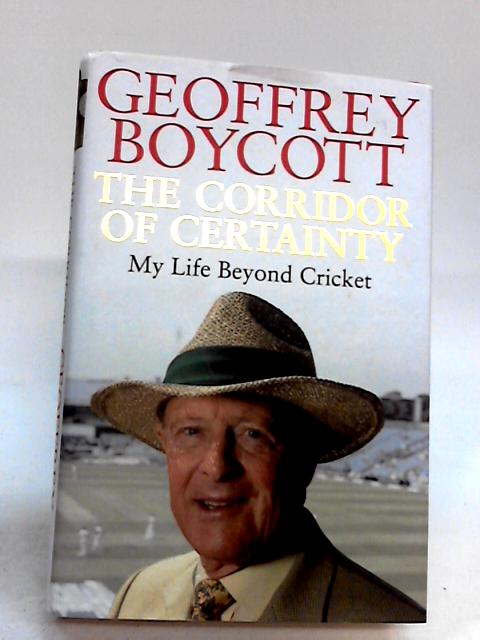 The Corridor of Certainty: My Life Beyond Cricket By Boycott, Geoffrey
