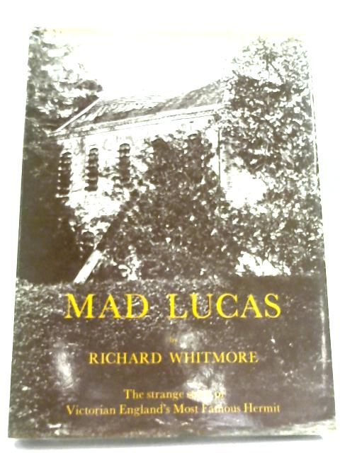Mad Lucas: Strange Story of Victorian England's Most Famous Hermit by Richard Whitmore