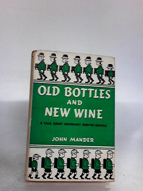 OLD BOTTLES AND NEW WINE: A TALK ABOUT SECONDARY MODERN SCHOOLS. By John. Mander