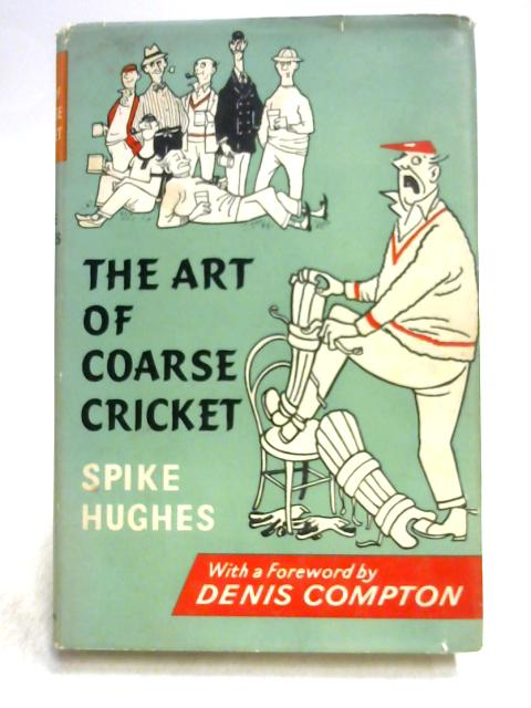 The Art of Coarse Cricket by Spike Hughes