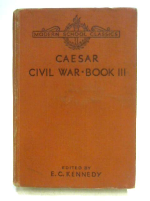 C. Iuli Caesaris Commentariorum de Bello Civili Liber Tertius - Julius Caesar: Civil War Book III by Ed. by E.C. Kennedy
